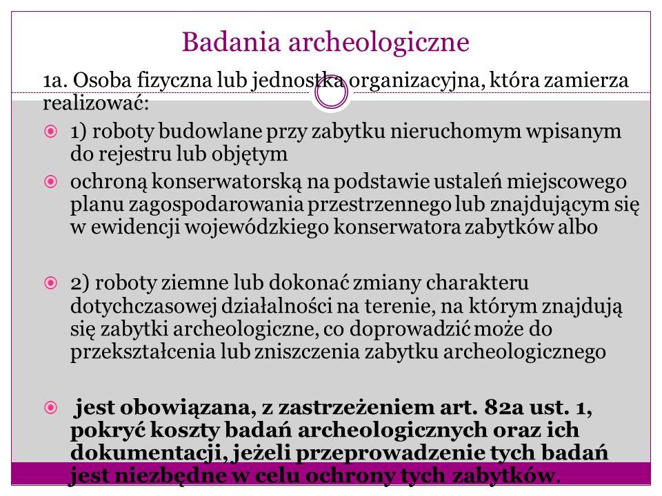 Badania archeologiczne 1a. Osoba fizyczna lub jednostka organizacyjna, która zamierza realizować:  1) roboty budowlane przy zabytku nieruchomym wpisa