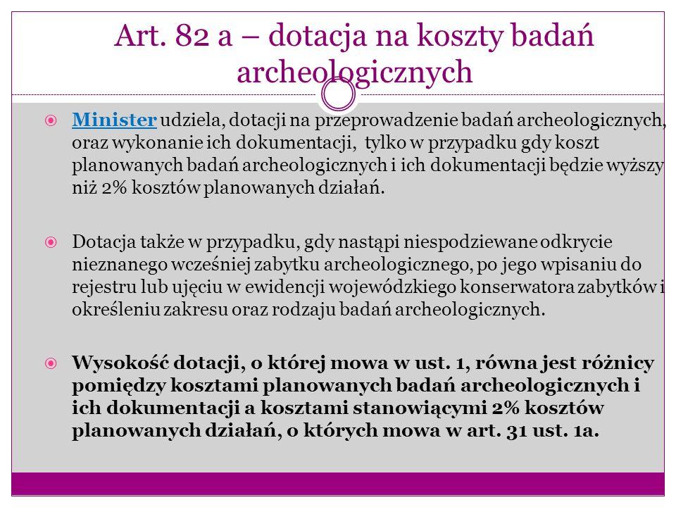 Art. 82 a – dotacja na koszty badań archeologicznych  Minister udziela, dotacji na przeprowadzenie badań archeologicznych, oraz wykonanie ich dokumen