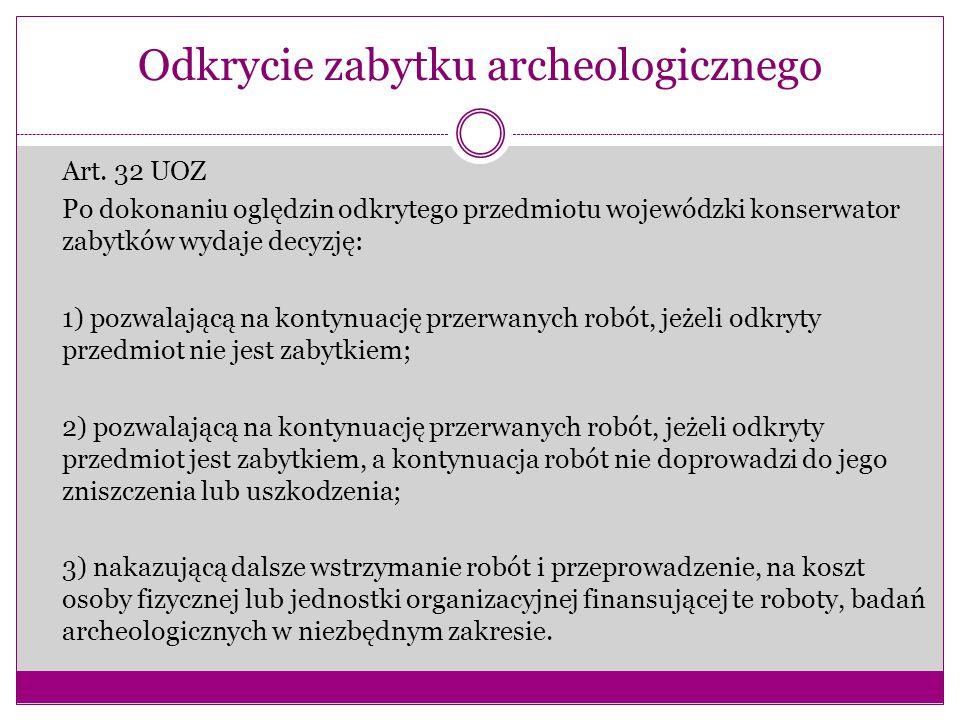 Odkrycie zabytku archeologicznego Art. 32 UOZ Po dokonaniu oględzin odkrytego przedmiotu wojewódzki konserwator zabytków wydaje decyzję: 1) pozwalając