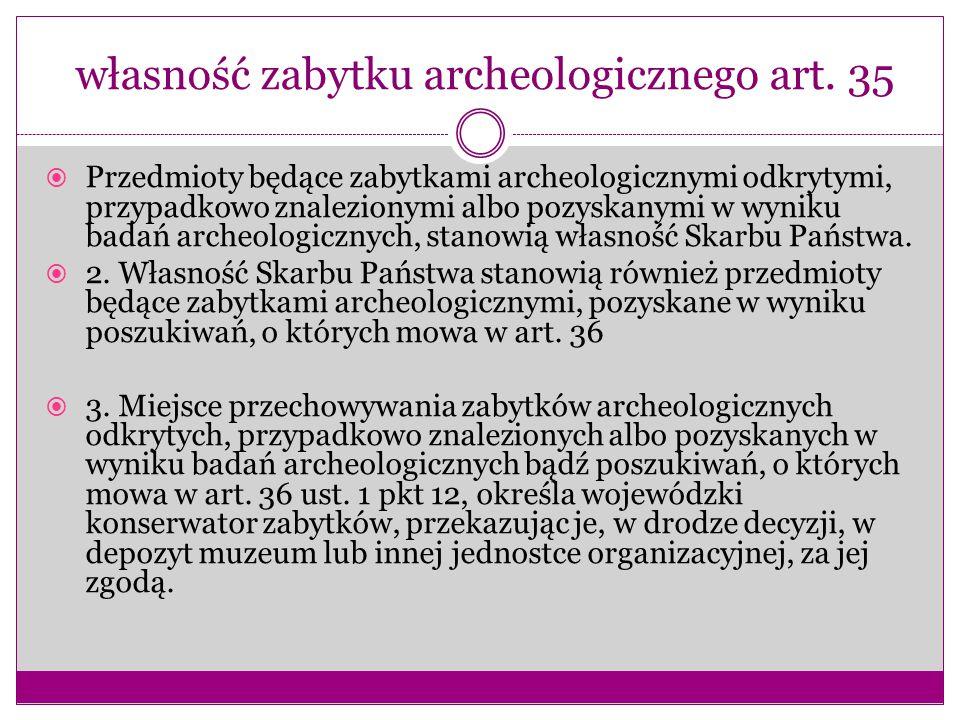 własność zabytku archeologicznego art. 35  Przedmioty będące zabytkami archeologicznymi odkrytymi, przypadkowo znalezionymi albo pozyskanymi w wyniku