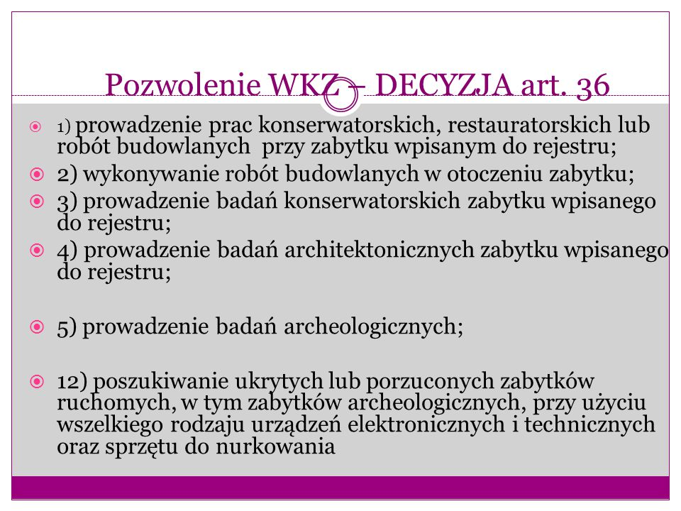 Pozwolenie WKZ – DECYZJA art. 36  1) prowadzenie prac konserwatorskich, restauratorskich lub robót budowlanych przy zabytku wpisanym do rejestru;  2