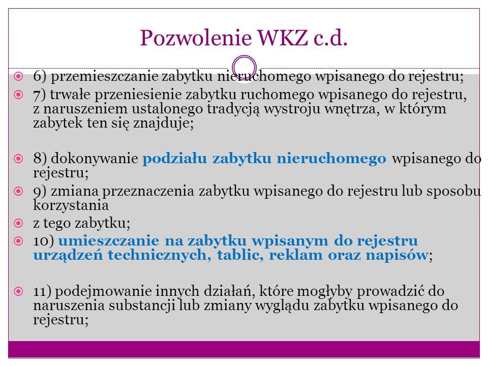 Pozwolenie WKZ c.d.  6) przemieszczanie zabytku nieruchomego wpisanego do rejestru;  7) trwałe przeniesienie zabytku ruchomego wpisanego do rejestru