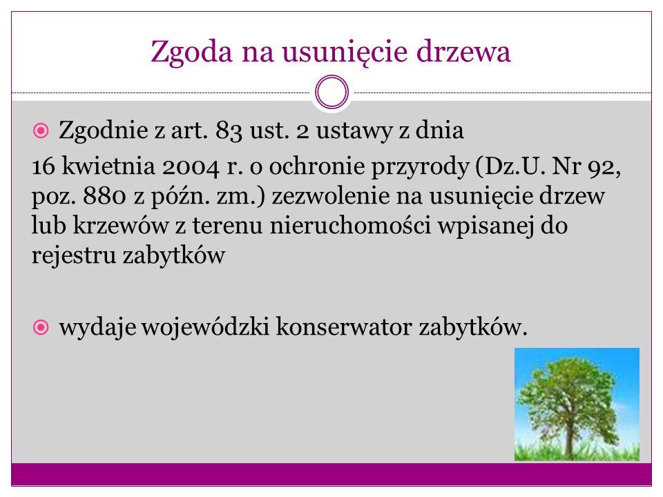Zgoda na usunięcie drzewa  Zgodnie z art. 83 ust. 2 ustawy z dnia 16 kwietnia 2004 r. o ochronie przyrody (Dz.U. Nr 92, poz. 880 z późn. zm.) zezwole
