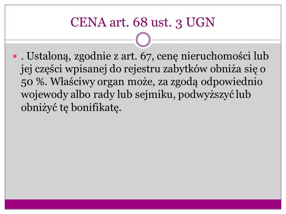 CENA art. 68 ust. 3 UGN. Ustaloną, zgodnie z art. 67, cenę nieruchomości lub jej części wpisanej do rejestru zabytków obniża się o 50 %. Właściwy orga