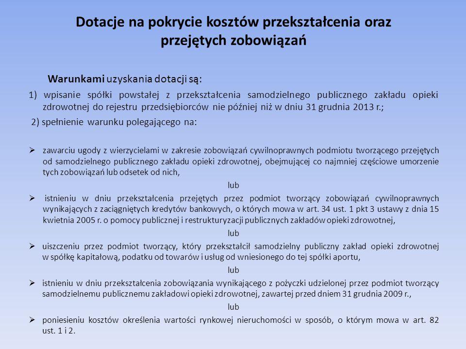 Dotacje na pokrycie kosztów przekształcenia oraz przejętych zobowiązań Warunkami uzyskania dotacji są: 1) wpisanie spółki powstałej z przekształcenia samodzielnego publicznego zakładu opieki zdrowotnej do rejestru przedsiębiorców nie później niż w dniu 31 grudnia 2013 r.; 2) spełnienie warunku polegającego na:  zawarciu ugody z wierzycielami w zakresie zobowiązań cywilnoprawnych podmiotu tworzącego przejętych od samodzielnego publicznego zakładu opieki zdrowotnej, obejmującej co najmniej częściowe umorzenie tych zobowiązań lub odsetek od nich, lub  istnieniu w dniu przekształcenia przejętych przez podmiot tworzący zobowiązań cywilnoprawnych wynikających z zaciągniętych kredytów bankowych, o których mowa w art.