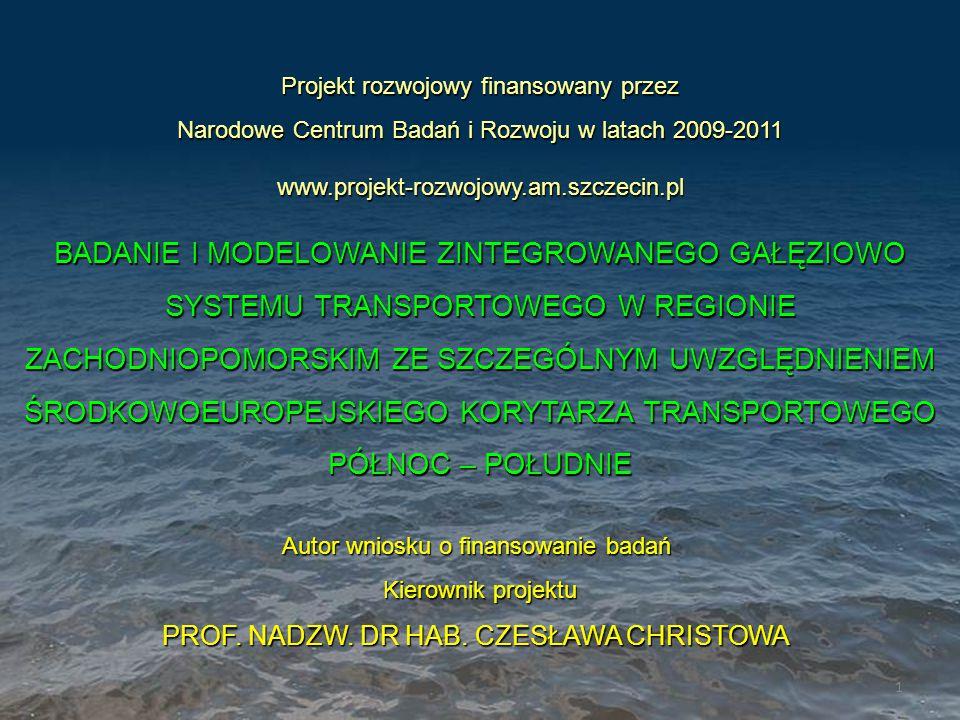 Projekt rozwojowy finansowany przez Narodowe Centrum Badań i Rozwoju w latach 2009-2011 www.projekt-rozwojowy.am.szczecin.pl BADANIE I MODELOWANIE ZINTEGROWANEGO GAŁĘZIOWO SYSTEMU TRANSPORTOWEGO W REGIONIE ZACHODNIOPOMORSKIM ZE SZCZEGÓLNYM UWZGLĘDNIENIEM ŚRODKOWOEUROPEJSKIEGO KORYTARZA TRANSPORTOWEGO PÓŁNOC – POŁUDNIE Autor wniosku o finansowanie badań Kierownik projektu Kierownik projektu PROF.