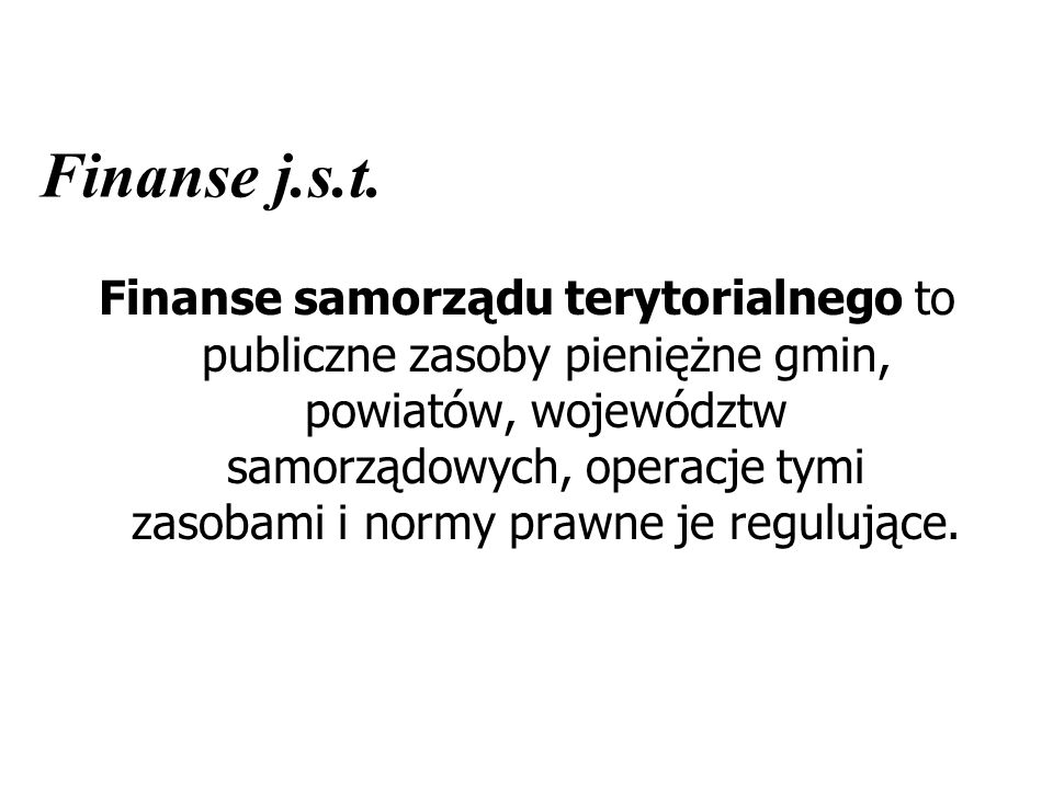 Finanse j.s.t. Finanse samorządu terytorialnego to publiczne zasoby pieniężne gmin, powiatów, województw samorządowych, operacje tymi zasobami i normy