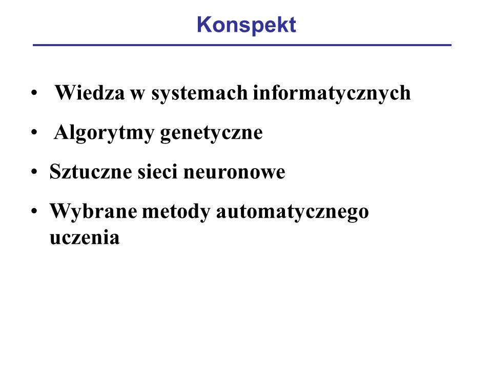 Konspekt Wiedza w systemach informatycznych Algorytmy genetyczne Sztuczne sieci neuronowe Wybrane metody automatycznego uczenia