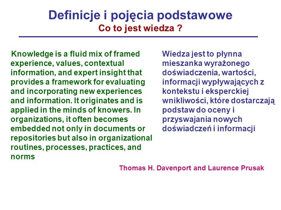 Definicje i pojęcia podstawowe Co to jest wiedza ? Knowledge is a fluid mix of framed experience, values, contextual information, and expert insight t