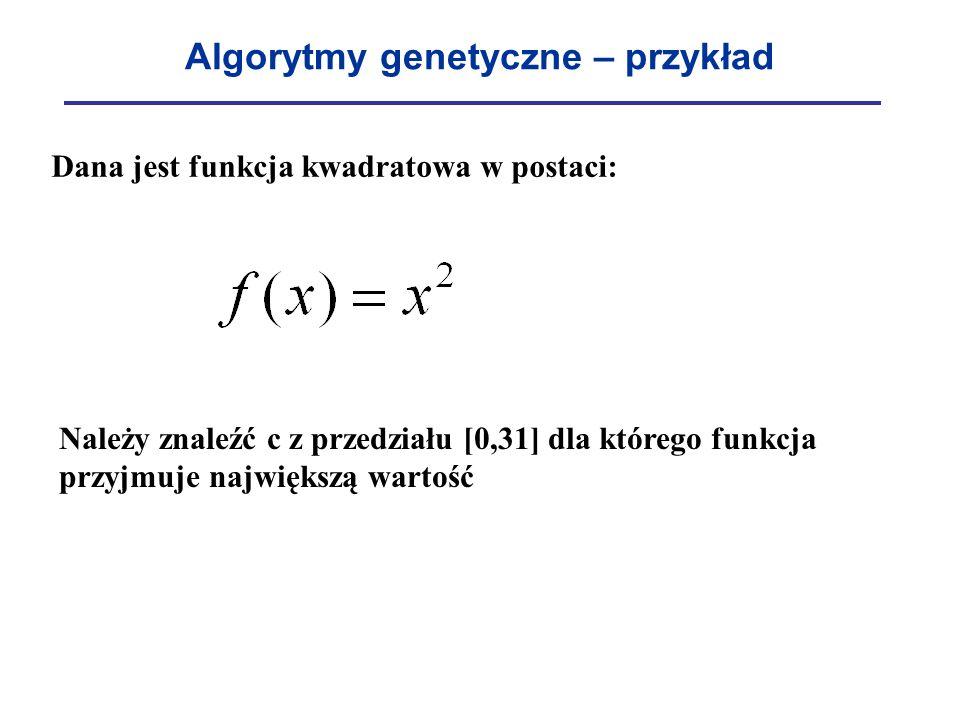 Algorytmy genetyczne – przykład Dana jest funkcja kwadratowa w postaci: Należy znaleźć c z przedziału [0,31] dla którego funkcja przyjmuje największą