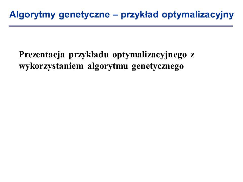 Algorytmy genetyczne – przykład optymalizacyjny Prezentacja przykładu optymalizacyjnego z wykorzystaniem algorytmu genetycznego