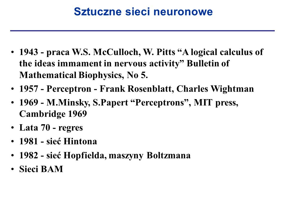 "Sztuczne sieci neuronowe 1943 - praca W.S. McCulloch, W. Pitts ""A logical calculus of the ideas immament in nervous activity"" Bulletin of Mathematical"