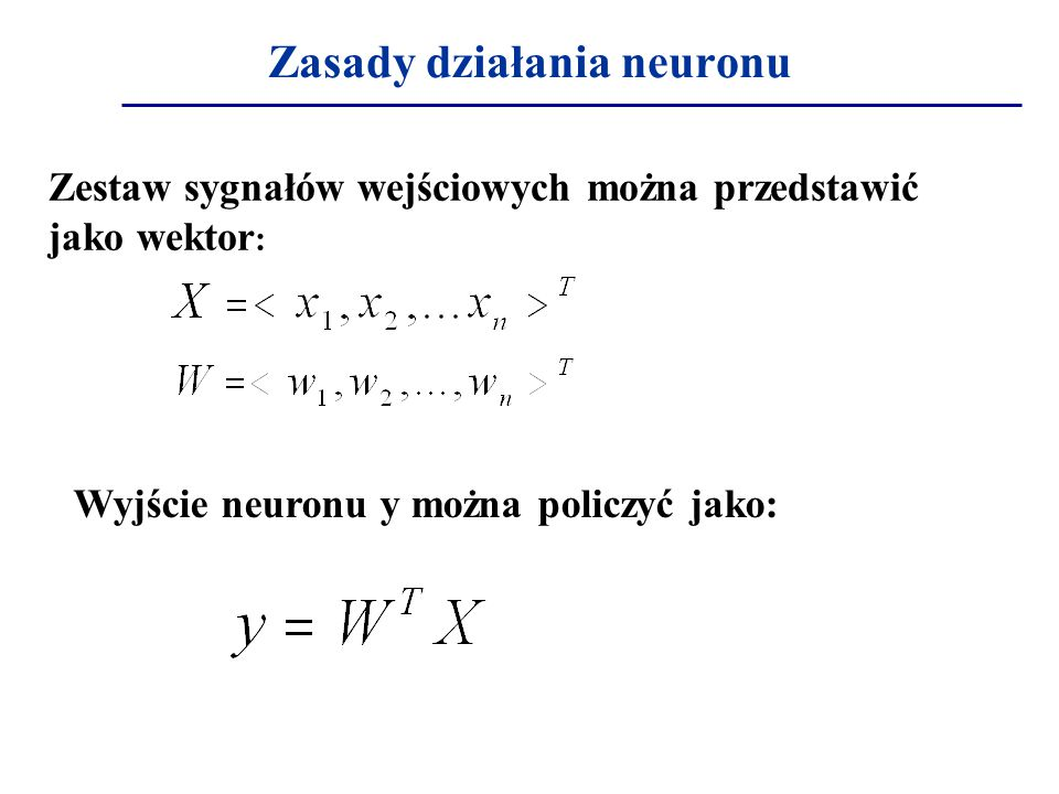 Zasady działania neuronu Zestaw sygnałów wejściowych można przedstawić jako wektor : Wyjście neuronu y można policzyć jako:
