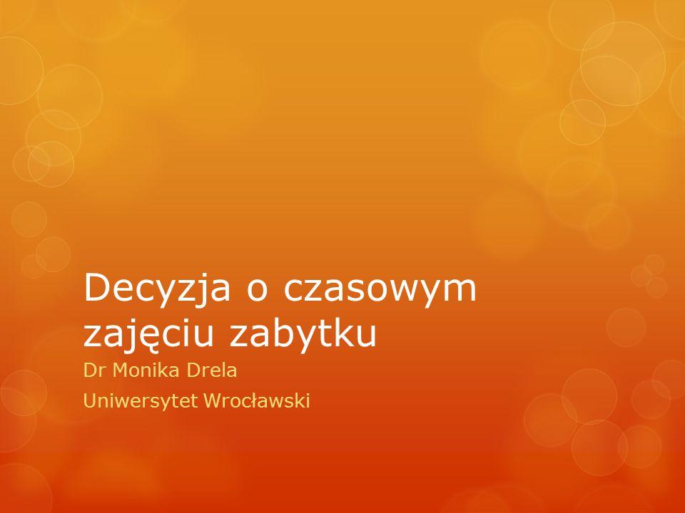 Decyzja o czasowym zajęciu zabytku Dr Monika Drela Uniwersytet Wrocławski