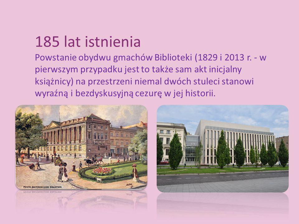 185 lat istnienia Powstanie obydwu gmachów Biblioteki (1829 i 2013 r. - w pierwszym przypadku jest to także sam akt inicjalny książnicy) na przestrzen