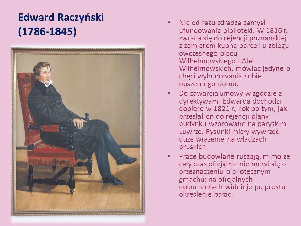 Edward Raczyński (1786-1845) Nie od razu zdradza zamysł ufundowania biblioteki. W 1816 r. zwraca się do rejencji poznańskiej z zamiarem kupna parceli