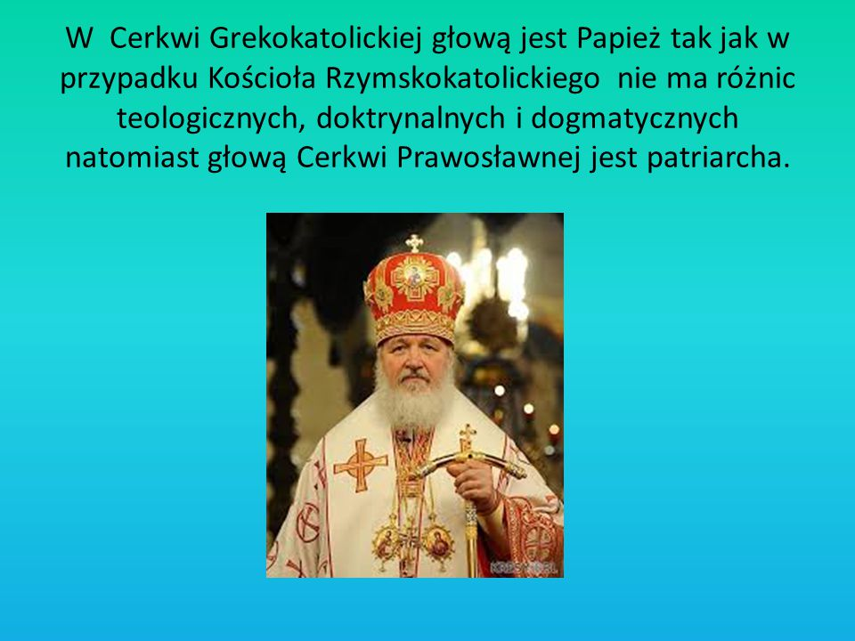 W Cerkwi Grekokatolickiej głową jest Papież tak jak w przypadku Kościoła Rzymskokatolickiego nie ma różnic teologicznych, doktrynalnych i dogmatycznyc