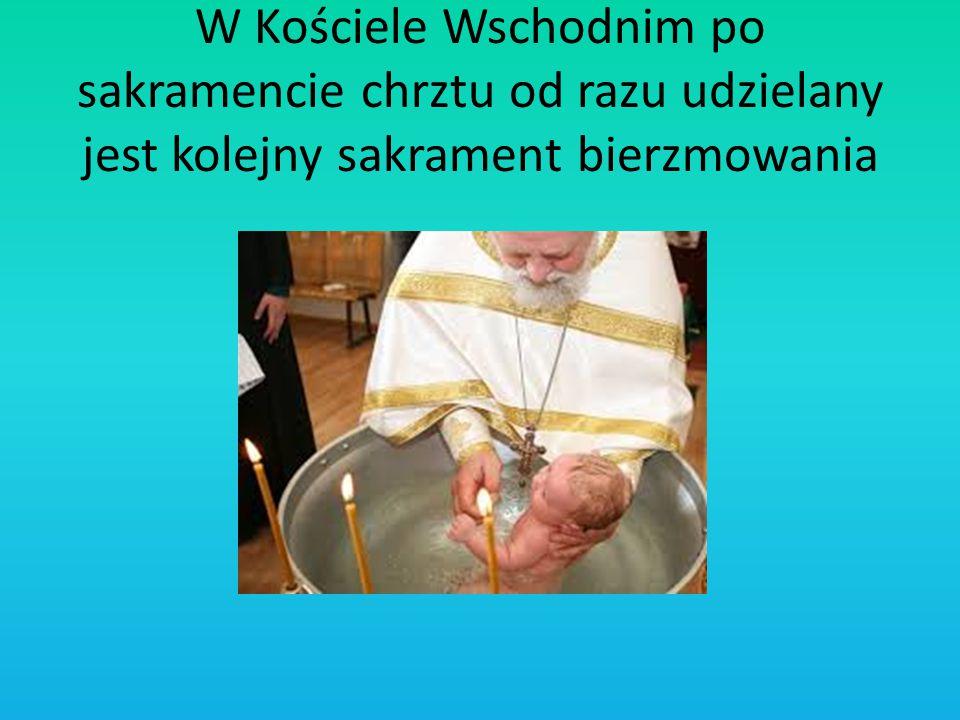 W Kościele Wschodnim po sakramencie chrztu od razu udzielany jest kolejny sakrament bierzmowania