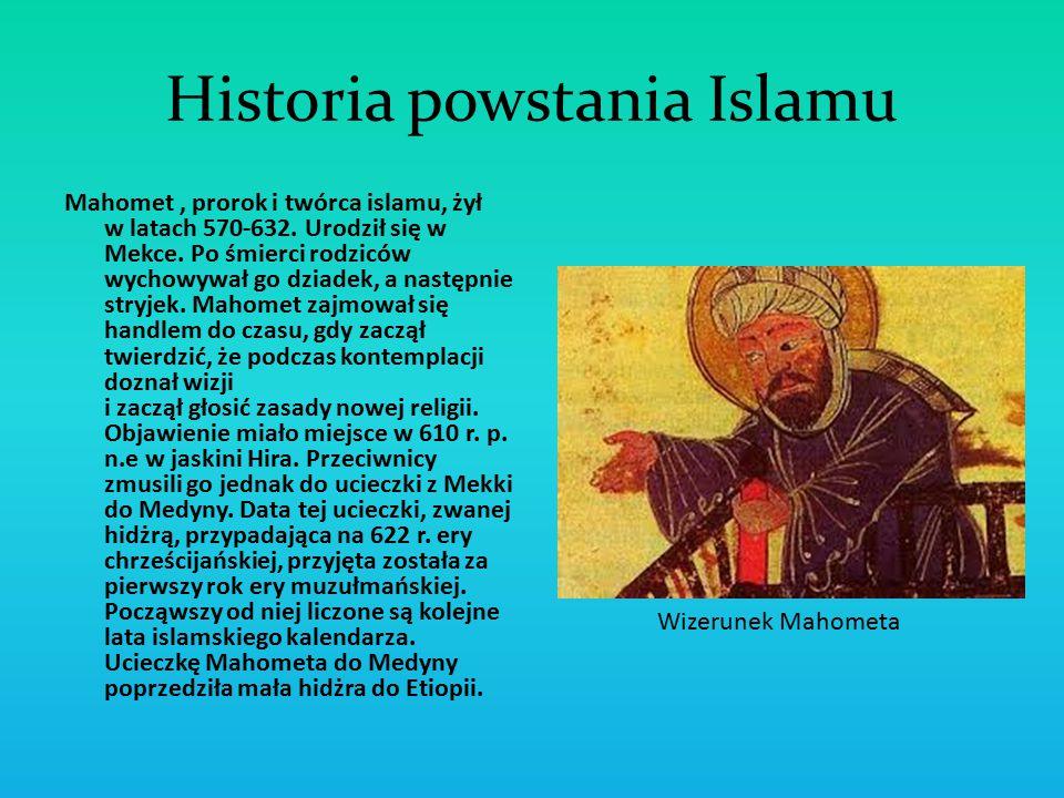 Historia powstania Islamu Mahomet, prorok i twórca islamu, żył w latach 570-632. Urodził się w Mekce. Po śmierci rodziców wychowywał go dziadek, a nas