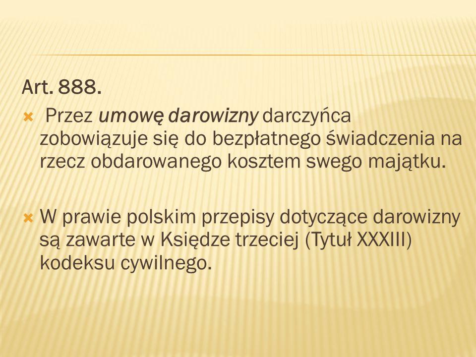 Art. 888.  Przez umowę darowizny darczyńca zobowiązuje się do bezpłatnego świadczenia na rzecz obdarowanego kosztem swego majątku.  W prawie polskim