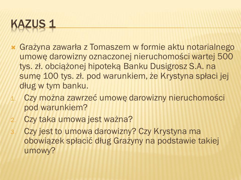  Grażyna zawarła z Tomaszem w formie aktu notarialnego umowę darowizny oznaczonej nieruchomości wartej 500 tys. zł. obciążonej hipoteką Banku Dusigro