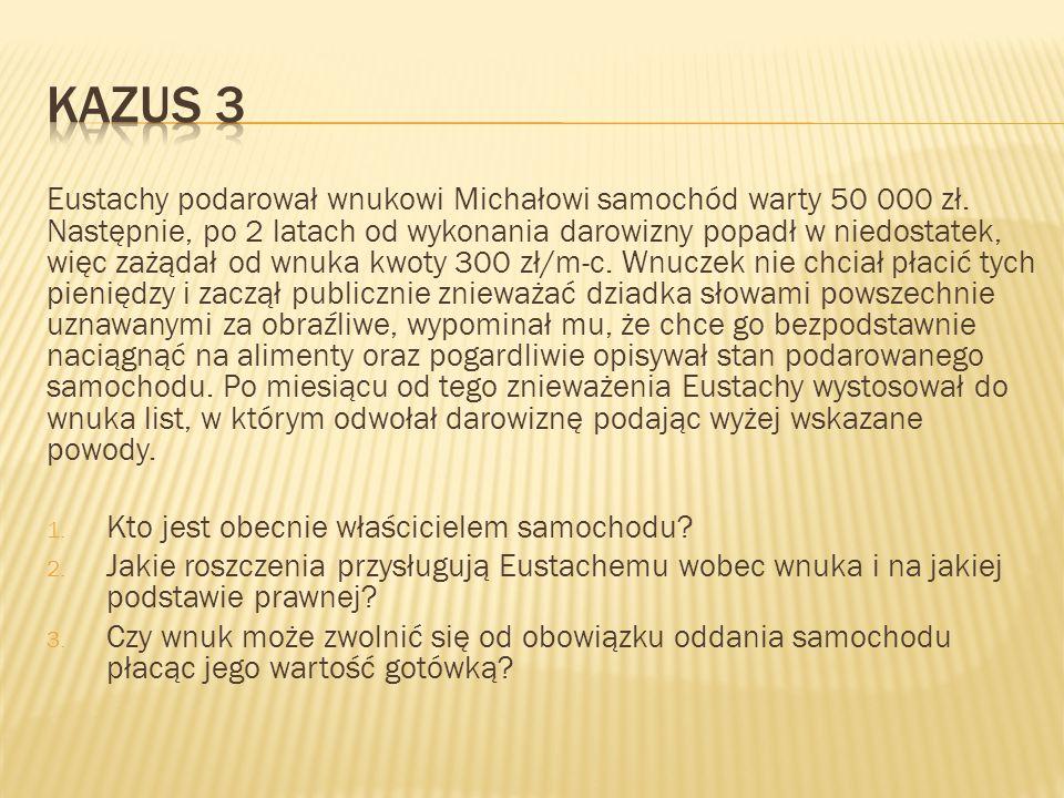 Eustachy podarował wnukowi Michałowi samochód warty 50 000 zł. Następnie, po 2 latach od wykonania darowizny popadł w niedostatek, więc zażądał od wnu