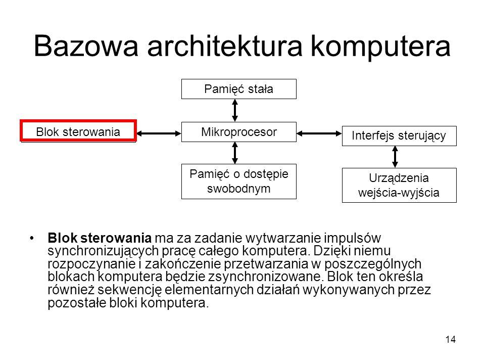 14 Bazowa architektura komputera Blok sterowania ma za zadanie wytwarzanie impulsów synchronizujących pracę całego komputera. Dzięki niemu rozpoczynan