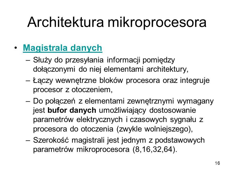 16 Architektura mikroprocesora Magistrala danych –Służy do przesyłania informacji pomiędzy dołączonymi do niej elementami architektury, –Łączy wewnętr