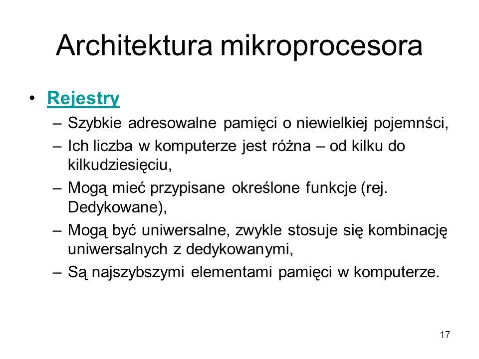 17 Architektura mikroprocesora Rejestry –Szybkie adresowalne pamięci o niewielkiej pojemnści, –Ich liczba w komputerze jest różna – od kilku do kilkud