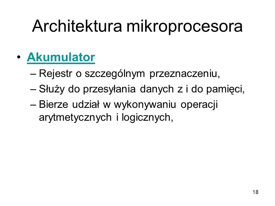 18 Architektura mikroprocesora Akumulator –Rejestr o szczególnym przeznaczeniu, –Służy do przesyłania danych z i do pamięci, –Bierze udział w wykonywa