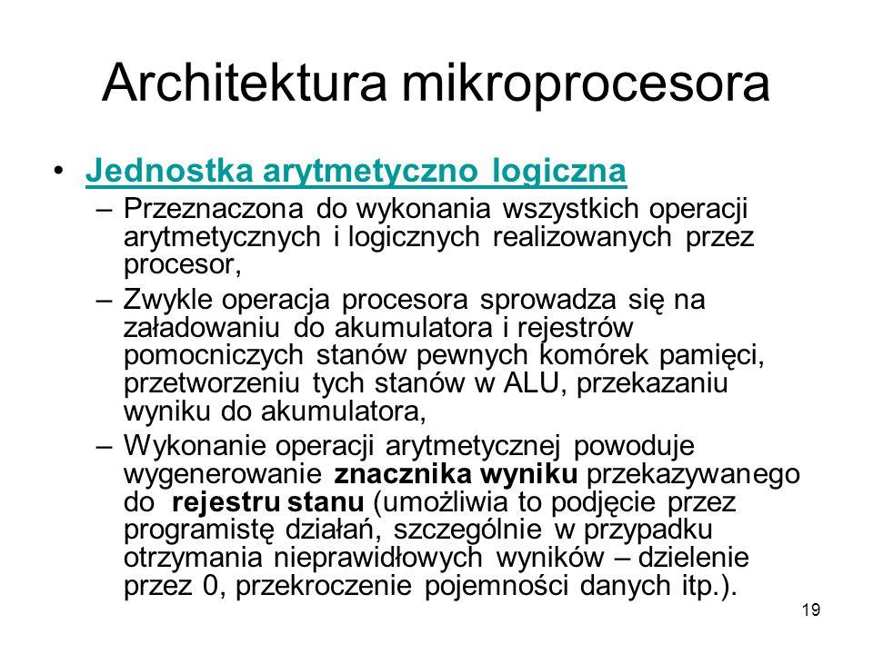 19 Architektura mikroprocesora Jednostka arytmetyczno logiczna –Przeznaczona do wykonania wszystkich operacji arytmetycznych i logicznych realizowanyc