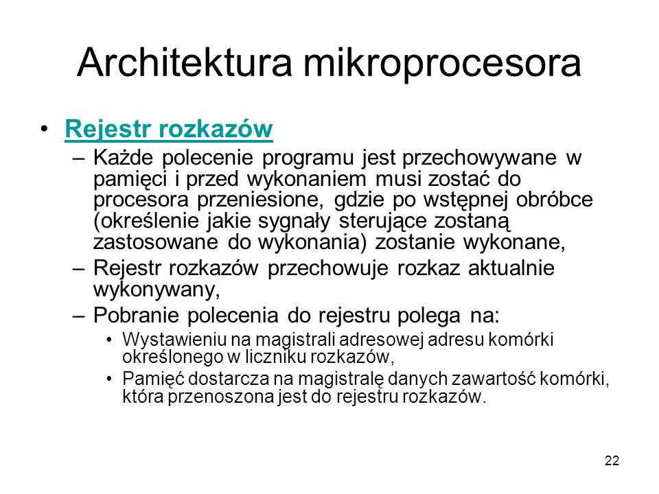 22 Architektura mikroprocesora Rejestr rozkazów –Każde polecenie programu jest przechowywane w pamięci i przed wykonaniem musi zostać do procesora prz