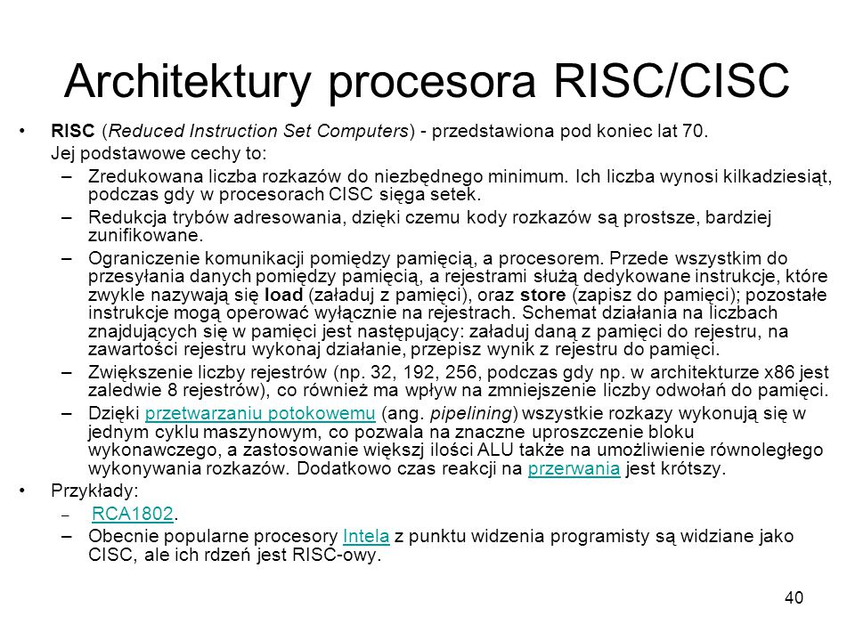 40 Architektury procesora RISC/CISC RISC (Reduced Instruction Set Computers) - przedstawiona pod koniec lat 70.