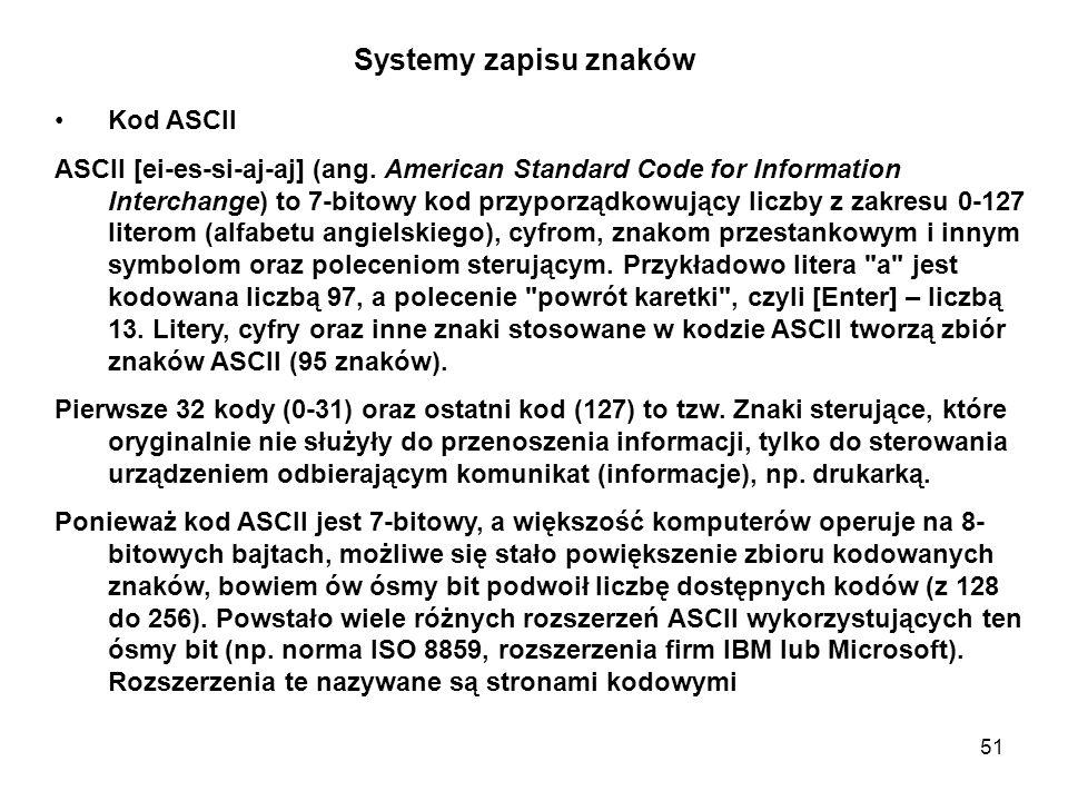 51 Systemy zapisu znaków Kod ASCII ASCII [ei-es-si-aj-aj] (ang. American Standard Code for Information Interchange) to 7-bitowy kod przyporządkowujący