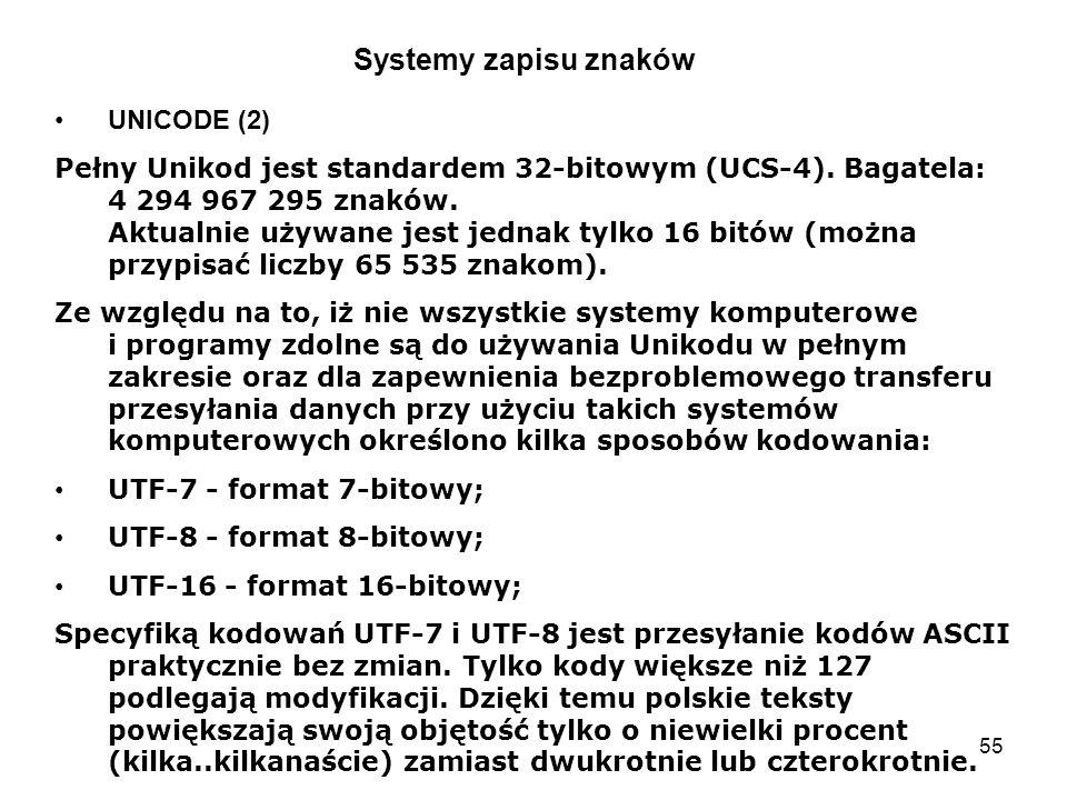 55 Systemy zapisu znaków UNICODE (2) Pełny Unikod jest standardem 32-bitowym (UCS-4). Bagatela: 4 294 967 295 znaków. Aktualnie używane jest jednak ty