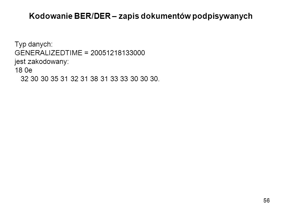 56 Kodowanie BER/DER – zapis dokumentów podpisywanych Typ danych: GENERALIZEDTIME = 20051218133000 jest zakodowany: 18 0e 32 30 30 35 31 32 31 38 31 3