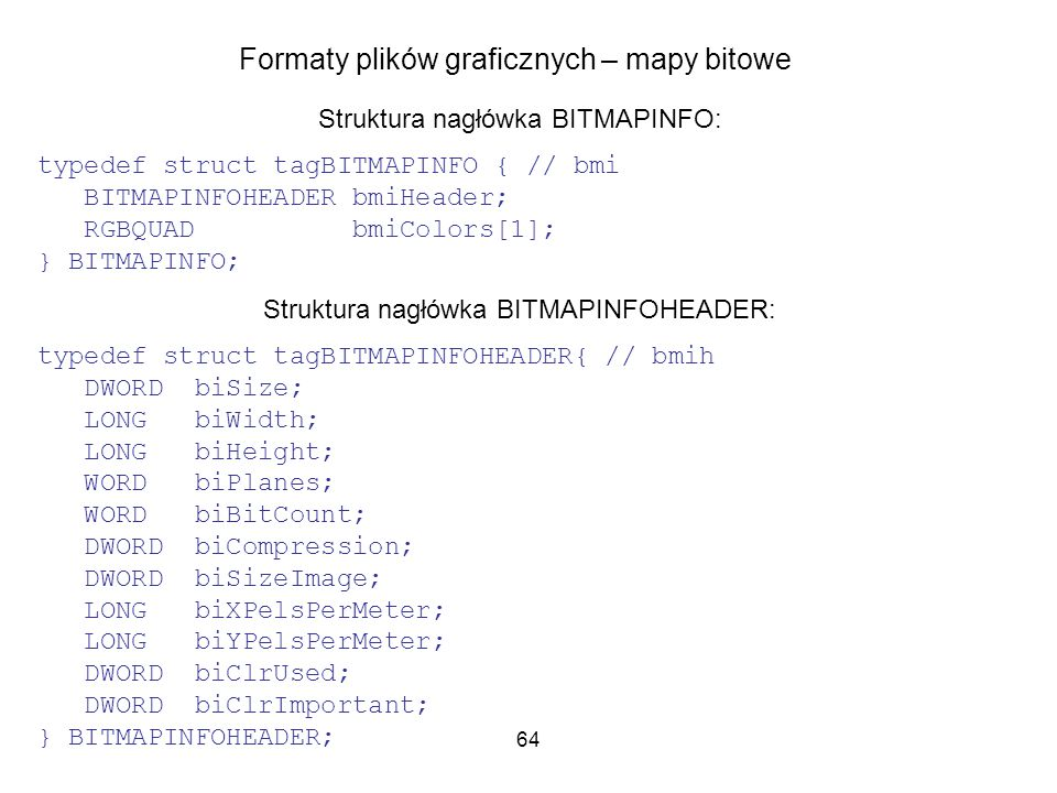 64 Formaty plików graficznych – mapy bitowe Struktura nagłówka BITMAPINFO: typedef struct tagBITMAPINFO { // bmi BITMAPINFOHEADER bmiHeader; RGBQUAD bmiColors[1]; } BITMAPINFO; Struktura nagłówka BITMAPINFOHEADER: typedef struct tagBITMAPINFOHEADER{ // bmih DWORD biSize; LONG biWidth; LONG biHeight; WORD biPlanes; WORD biBitCount; DWORD biCompression; DWORD biSizeImage; LONG biXPelsPerMeter; LONG biYPelsPerMeter; DWORD biClrUsed; DWORD biClrImportant; } BITMAPINFOHEADER;