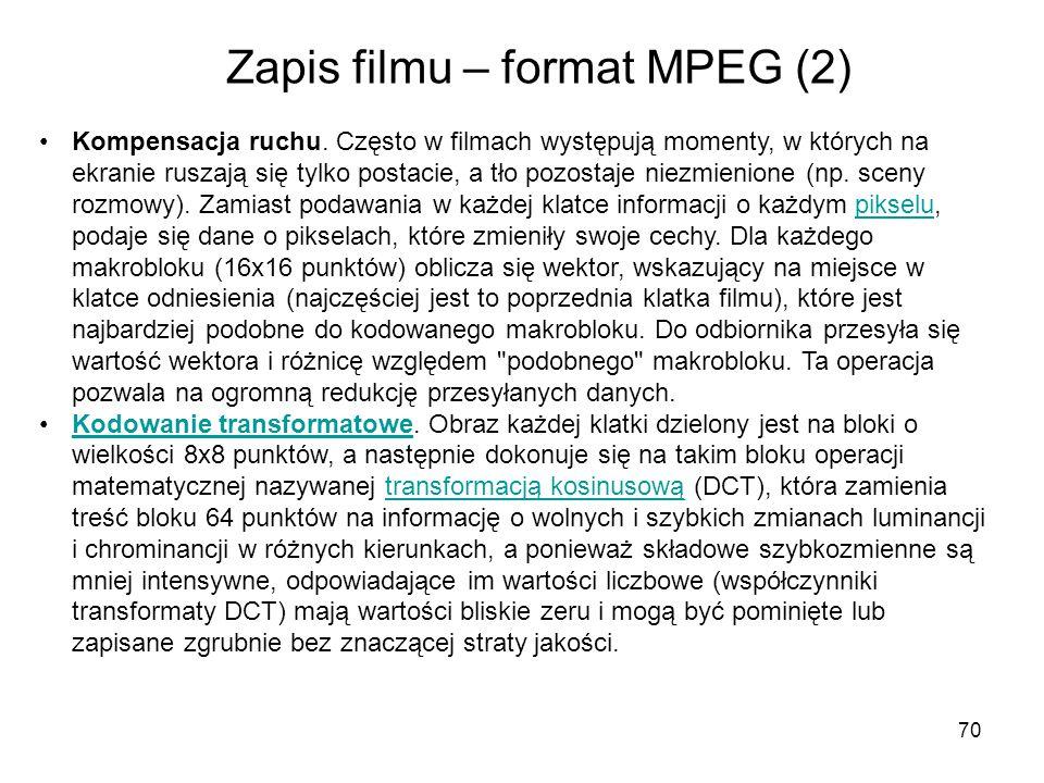 70 Zapis filmu – format MPEG (2) Kompensacja ruchu. Często w filmach występują momenty, w których na ekranie ruszają się tylko postacie, a tło pozosta