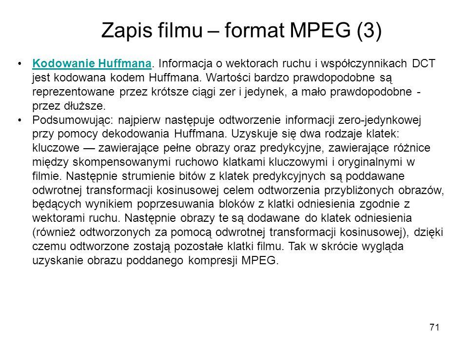 71 Zapis filmu – format MPEG (3) Kodowanie Huffmana. Informacja o wektorach ruchu i współczynnikach DCT jest kodowana kodem Huffmana. Wartości bardzo