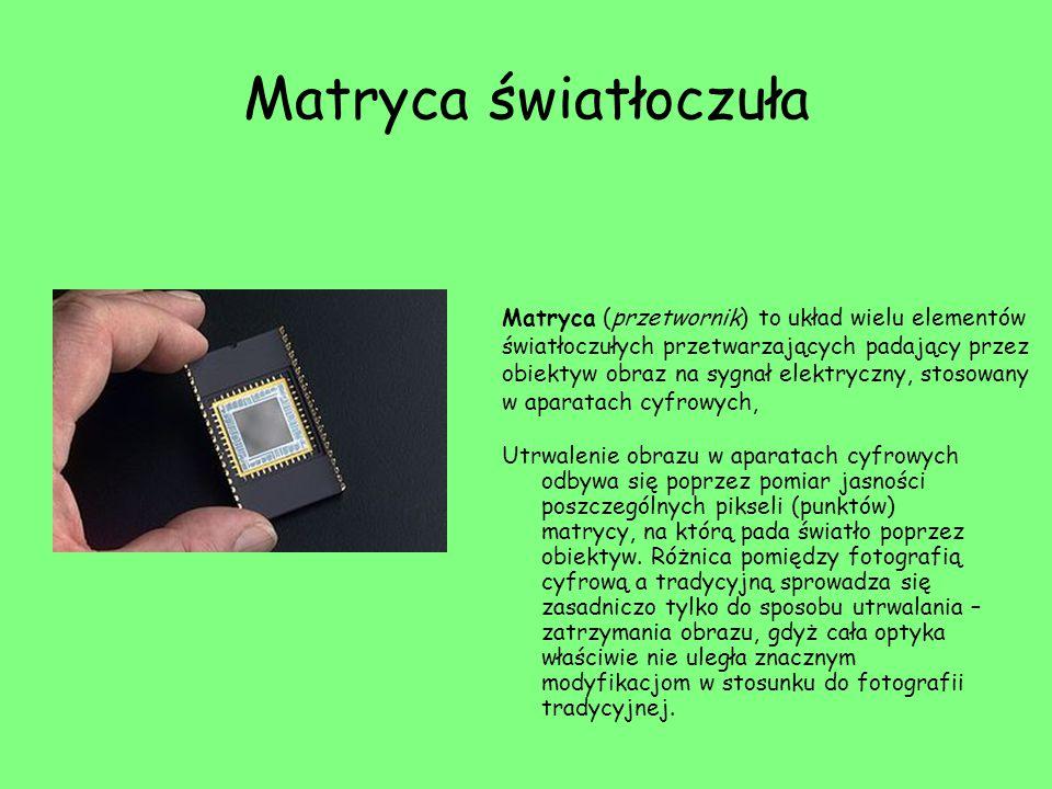 Matryca światłoczuła Utrwalenie obrazu w aparatach cyfrowych odbywa się poprzez pomiar jasności poszczególnych pikseli (punktów) matrycy, na którą pada światło poprzez obiektyw.