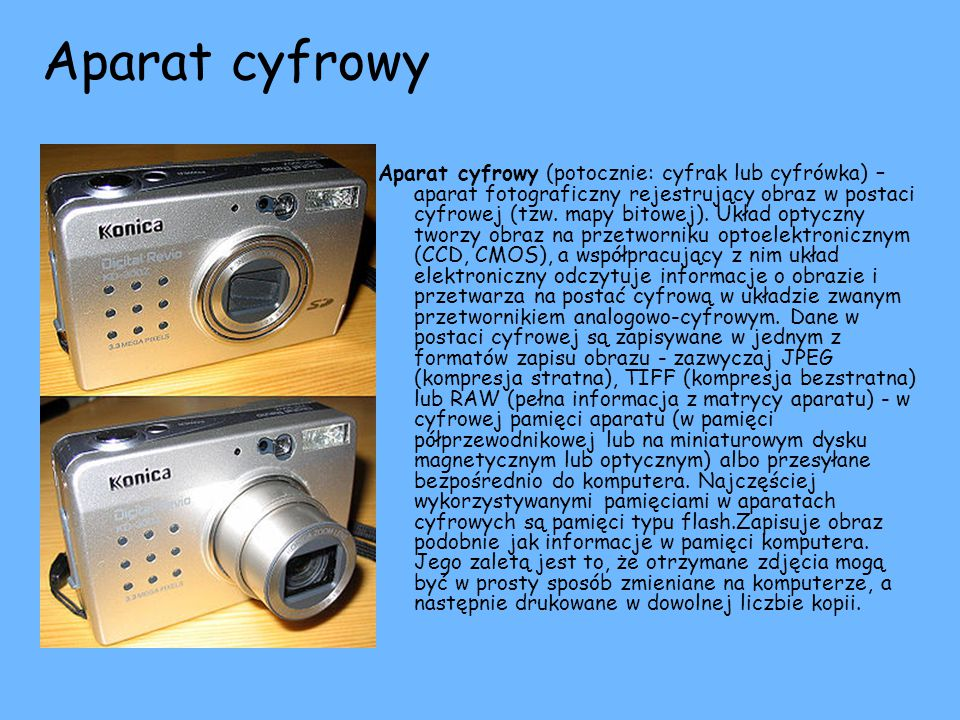 Aparat cyfrowy Aparat cyfrowy (potocznie: cyfrak lub cyfrówka) – aparat fotograficzny rejestrujący obraz w postaci cyfrowej (tzw. mapy bitowej). Układ