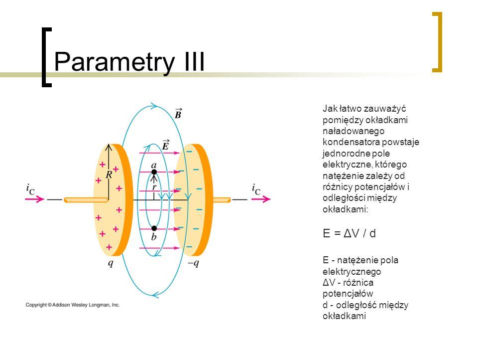 Parametry III Jak łatwo zauważyć pomiędzy okładkami naładowanego kondensatora powstaje jednorodne pole elektryczne, którego natężenie zależy od różnicy potencjałów i odległości między okładkami: E = ΔV / d E - natężenie pola elektrycznego ΔV - różnica potencjałów d - odległość między okładkami