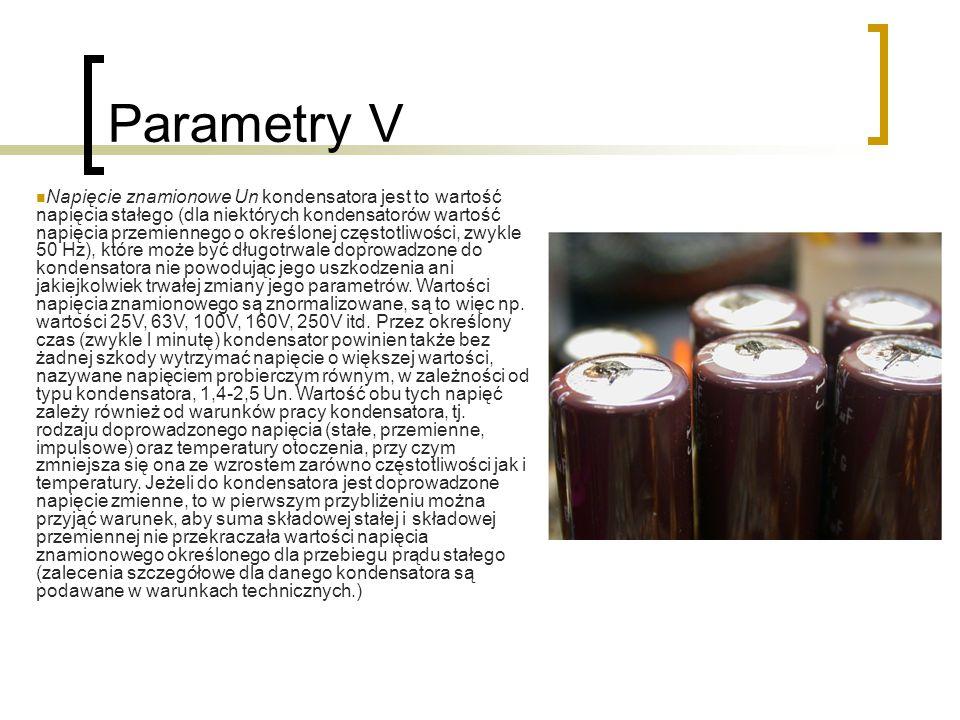 Parametry V Napięcie znamionowe Un kondensatora jest to wartość napięcia stałego (dla niektórych kondensatorów wartość napięcia przemiennego o określonej częstotliwości, zwykle 50 Hz), które może być długotrwale doprowadzone do kondensatora nie powodując jego uszkodzenia ani jakiejkolwiek trwałej zmiany jego parametrów.