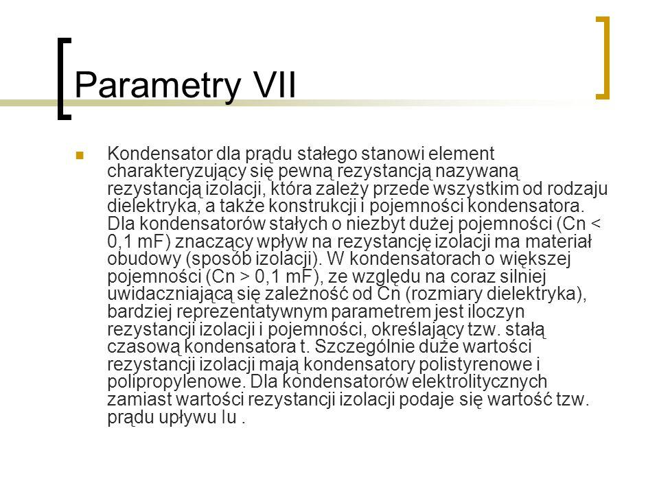 Parametry VII Kondensator dla prądu stałego stanowi element charakteryzujący się pewną rezystancją nazywaną rezystancją izolacji, która zależy przede