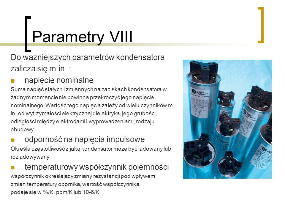 Parametry VIII Do ważniejszych parametrów kondensatora zalicza się m.in. : napięcie nominalne Suma napięć stałych i zmiennych na zaciskach kondensator
