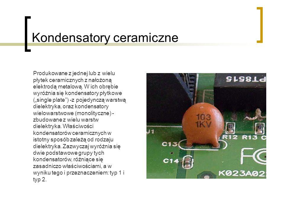 Kondensatory ceramiczne Produkowane z jednej lub z wielu płytek ceramicznych z nałożoną elektrodą metalową. W ich obrębie wyróżnia się kondensatory pł
