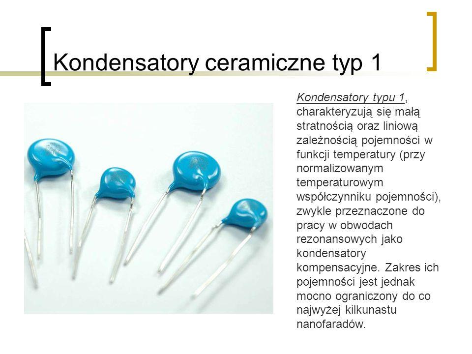 Kondensatory ceramiczne typ 1 Kondensatory typu 1, charakteryzują się małą stratnością oraz liniową zależnością pojemności w funkcji temperatury (przy normalizowanym temperaturowym współczynniku pojemności), zwykle przeznaczone do pracy w obwodach rezonansowych jako kondensatory kompensacyjne.