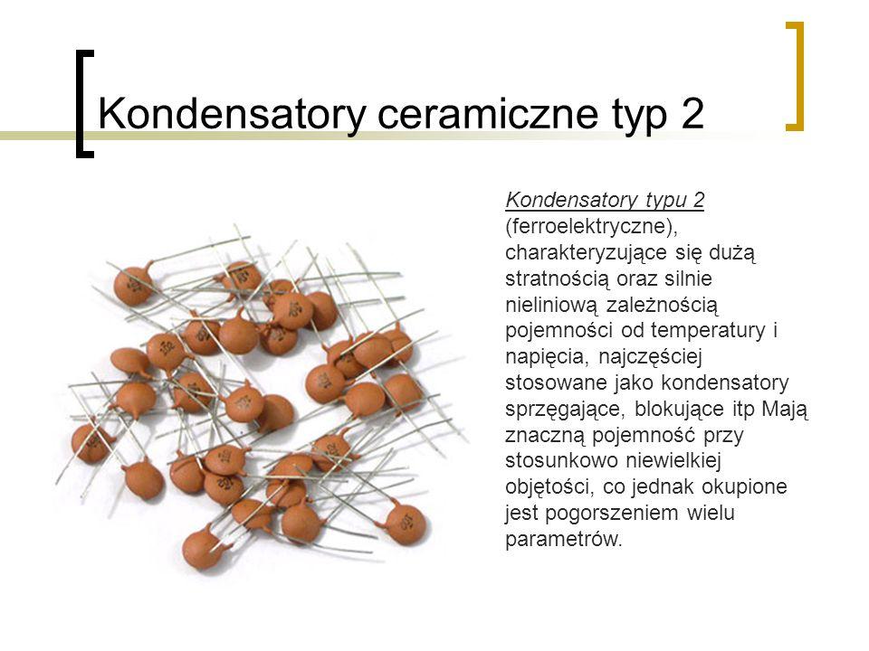 Kondensatory ceramiczne typ 2 Kondensatory typu 2 (ferroelektryczne), charakteryzujące się dużą stratnością oraz silnie nieliniową zależnością pojemności od temperatury i napięcia, najczęściej stosowane jako kondensatory sprzęgające, blokujące itp Mają znaczną pojemność przy stosunkowo niewielkiej objętości, co jednak okupione jest pogorszeniem wielu parametrów.