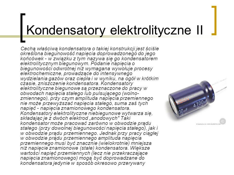 Kondensatory elektrolityczne II Cechą właściwą kondensatora o takiej konstrukcji jest ściśle określona biegunowość napięcia doprowadzonego do jego koń