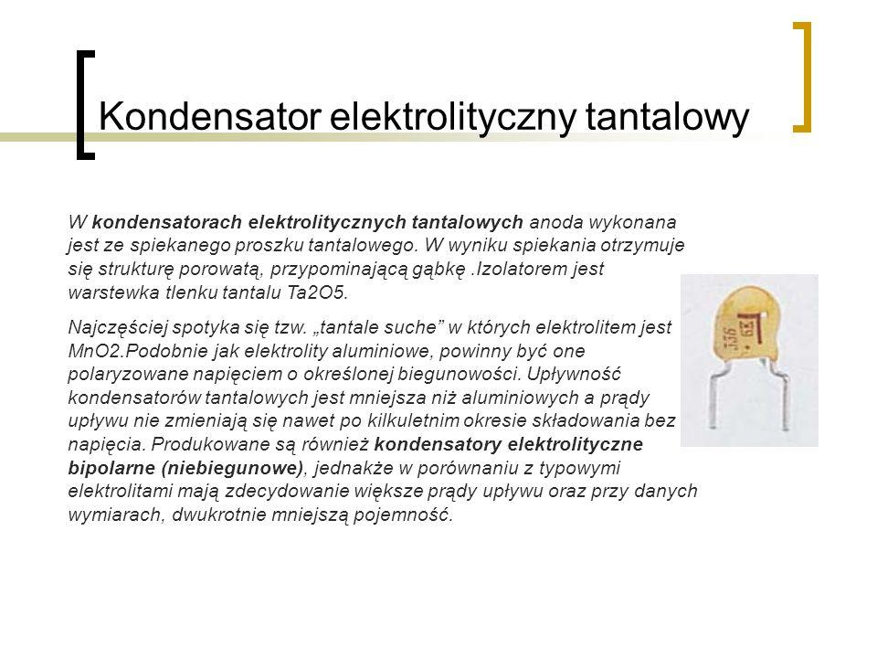 Kondensator elektrolityczny tantalowy W kondensatorach elektrolitycznych tantalowych anoda wykonana jest ze spiekanego proszku tantalowego. W wyniku s